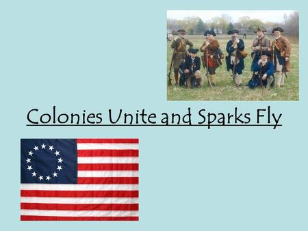 Colonies Unite and Sparks Fly. 1 st Continental Congress Delegates from all colonies except Georgia, meet in Philly Continental Congress wants to represent.