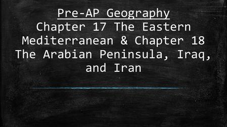 Pre-AP Geography Chapter 17 The Eastern Mediterranean & Chapter 18 The Arabian Peninsula, Iraq, and Iran.