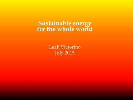 Sustainable energy for the whole world Leah Victorino July 2015.