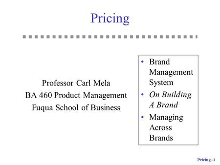 Pricing–1 Pricing Professor Carl Mela BA 460 Product Management Fuqua School of Business Brand Management System On Building A Brand Managing Across Brands.