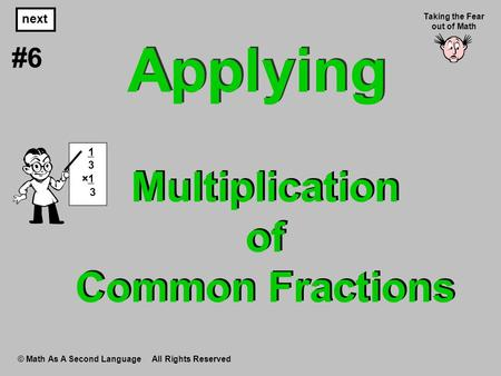 Multiplication of Common Fractions © Math As A Second Language All Rights Reserved next #6 Taking the Fear out of Math 1 3 ×1 3 Applying.