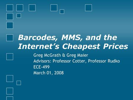 Barcodes, MMS, and the Internet's Cheapest Prices Greg McGrath & Greg Maier Advisors: Professor Cotter, Professor Rudko ECE-499 March 01, 2008.