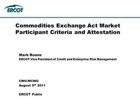 Commodities Exchange Act Market Participant Criteria and Attestation Mark Ruane ERCOT Vice President of Credit and Enterprise Risk Management CWG/MCWG.