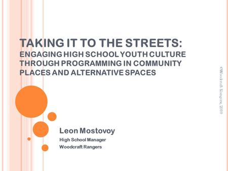 TAKING IT TO THE STREETS: ENGAGING HIGH SCHOOL YOUTH CULTURE THROUGH PROGRAMMING IN COMMUNITY PLACES AND ALTERNATIVE SPACES Leon Mostovoy High School Manager.