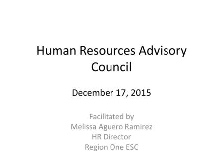 Human Resources Advisory Council December 17, 2015 Facilitated by Melissa Aguero Ramirez HR Director Region One ESC.