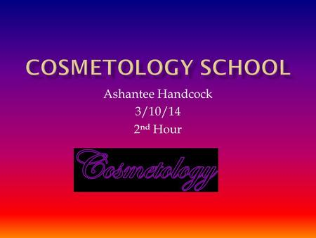 Ashantee Handcock 3/10/14 2 nd Hour.  The study or art in cosmetics.  The term of hair nails skin care  Makeup.