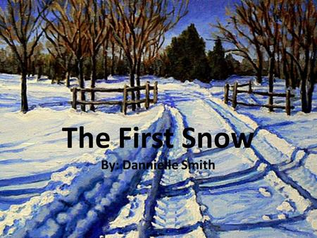 The First Snow By: Dannielle Smith. One day, Billy and his sister, Sara, talked about waiting for it to snow. They loved the snow! When the first.