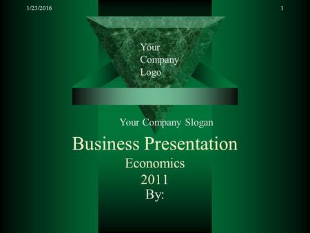 1/23/20161 Business Presentation Economics 2011 By: Your Company Logo Your Company Slogan.