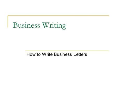 Business Writing How to Write Business Letters. 44 Tanglewood Trail Norton, CT 06904 May 25, 2005 Commercial Objects, Inc. 500 W. Maple St. Franchise,