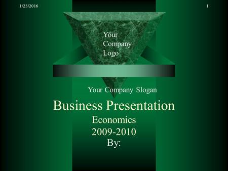 1/23/20161 Business Presentation Economics 2009-2010 By: Your Company Logo Your Company Slogan.