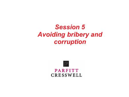 Session 5 Avoiding bribery and corruption. Parfitt Cresswell 1 Contents What does the law say about bribery and corruption? What does the SRA Handbook.