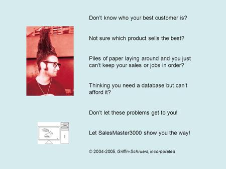 Don't know who your best customer is? Not sure which product sells the best? Piles of paper laying around and you just can't keep your sales or jobs in.