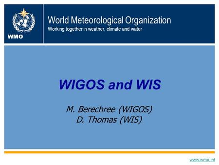 World Meteorological Organization Working together in weather, climate and water WIGOS and WIS www.wmo.int WMO M. Berechree (WIGOS) D. Thomas (WIS)