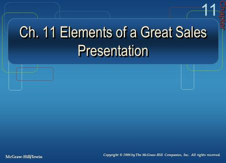 Ch. 11 Elements of a Great Sales Presentation Chapter 11 Copyright © 2006 by The McGraw-Hill Companies, Inc. All rights reserved. McGraw-Hill/Irwin.