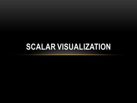 SCALAR VISUALIZATION. OUTLINE Visualizing scalar data A number of the most popular scalar visualization techniques Color mapping Contouring Height plots.