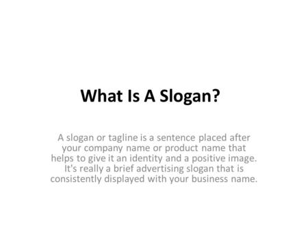 What Is A Slogan? A slogan or tagline is a sentence placed after your company name or product name that helps to give it an identity and a positive image.