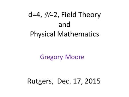 D=4, N =2, Field Theory and Physical Mathematics Gregory Moore Rutgers, Dec. 17, 2015.