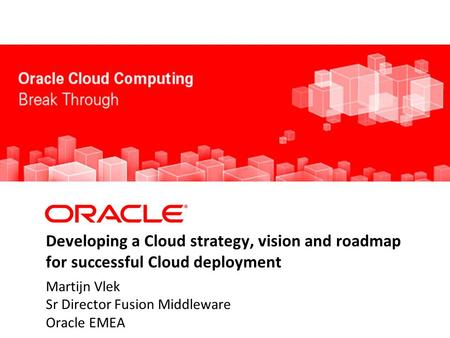 Developing a Cloud strategy, vision and roadmap for successful Cloud deployment Martijn Vlek Sr Director Fusion Middleware Oracle EMEA.