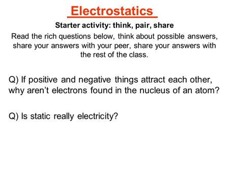Electrostatics Starter activity: think, pair, share Read the rich questions below, think about possible answers, share your answers with your peer, share.