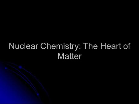 Nuclear Chemistry: The Heart of Matter. 2 Radioisotopes Radioactive decay Radioactive decay – Many isotopes are unstable – Many isotopes are unstable.