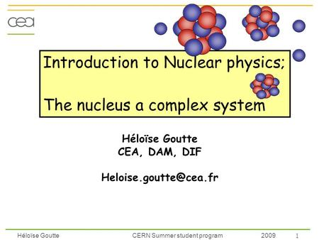 Héloïse Goutte CERN Summer student program 2009 Introduction to Nuclear physics; The nucleus a complex system Héloïse Goutte CEA, DAM, DIF