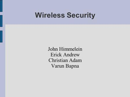 Wireless Security John Himmelein Erick Andrew Christian Adam Varun Bapna.