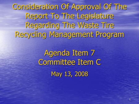 1 Consideration Of Approval Of The Report To The Legislature Regarding The Waste Tire Recycling Management Program Agenda Item 7 Committee Item C May 13,