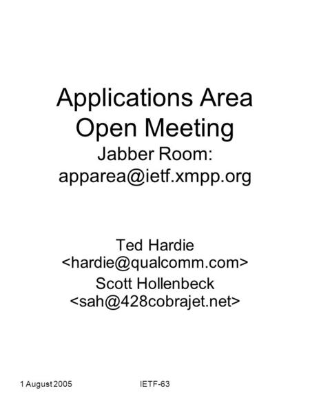 1 August 2005IETF-63 Applications Area Open Meeting Jabber Room: Ted Hardie Scott Hollenbeck.