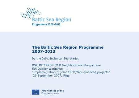 Part-financed by the European Union The Baltic Sea Region Programme 2007-2013 by the Joint Technical Secretariat BSR INTERREG III B Neighbourhood Programme.