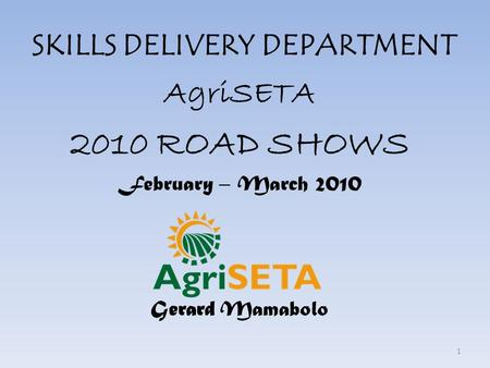 SKILLS DELIVERY DEPARTMENT AgriSETA 2010 ROAD SHOWS February – March 2010 Gerard Mamabolo 1.