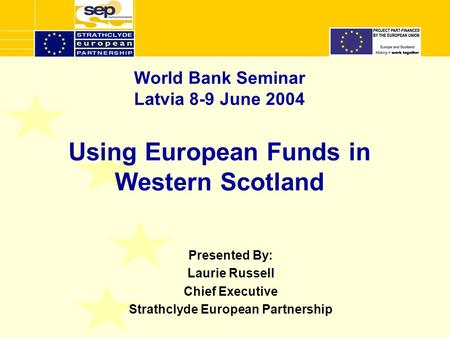 World Bank Seminar Latvia 8-9 June 2004 Using European Funds in Western Scotland Presented By: Laurie Russell Chief Executive Strathclyde European Partnership.