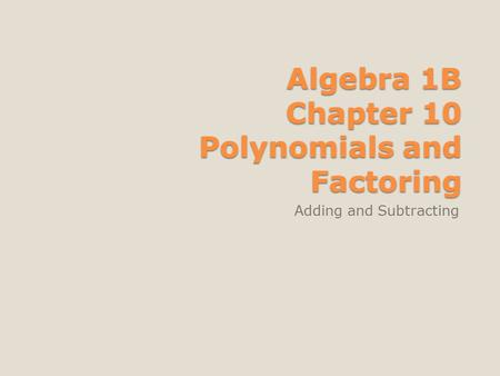 Algebra 1B Chapter 10 Polynomials and Factoring Adding and Subtracting.
