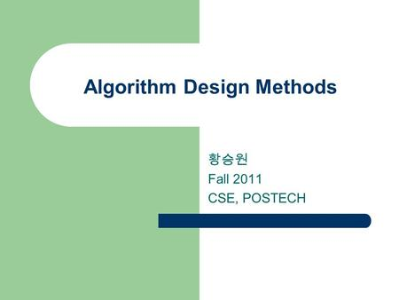 Algorithm Design Methods 황승원 Fall 2011 CSE, POSTECH.