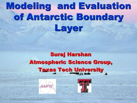 Modeling and Evaluation of Antarctic Boundary Layer Suraj Harshan Atmospheric Science Group, Texas Tech University.
