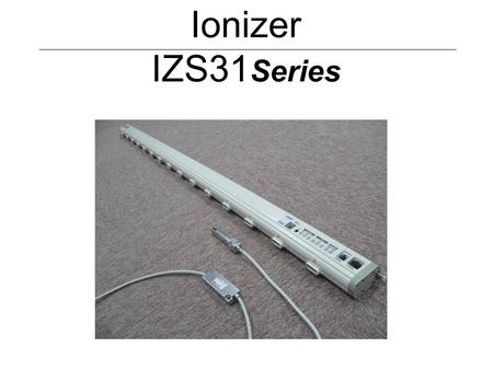 Ionizer IZS31 Series. 1. Features (1) Following functions are added to the current IZS30 on sale. Detects the dirt on the electrode needle. Detects the.