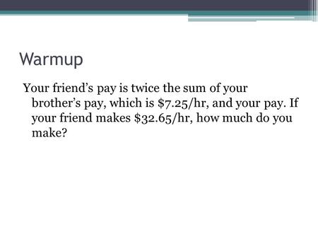 Warmup Your friend's pay is twice the sum of your brother's pay, which is $7.25/hr, and your pay. If your friend makes $32.65/hr, how much do you make?