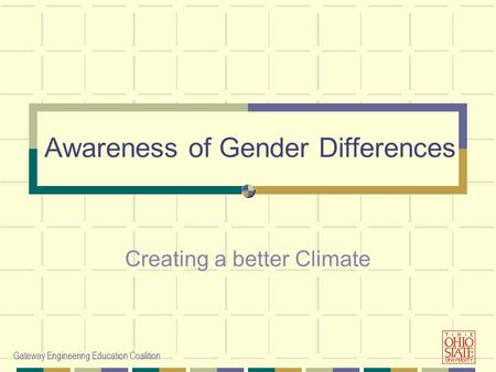 Gateway Engineering Education Coalition Awareness of Gender Differences Creating a better Climate.