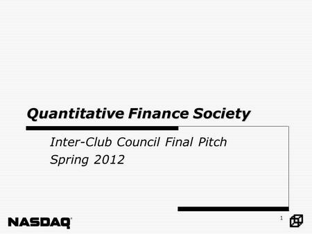 1 Quantitative Finance Society Inter-Club Council Final Pitch Spring 2012.