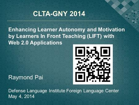 CLTA-GNY 2014 Enhancing Learner Autonomy and Motivation by Learners In Front Teaching (LIFT) with Web 2.0 Applications Raymond Pai Defense Language Institute.