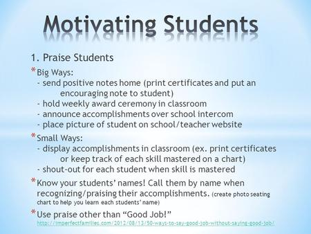 1. Praise Students * Big Ways: - send positive notes home (print certificates and put an encouraging note to student) - hold weekly award ceremony in classroom.