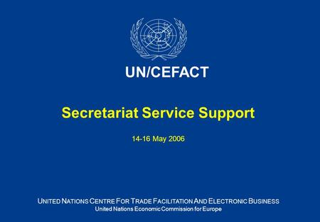 Secretariat Service Support 14-16 May 2006 U NITED N ATIONS C ENTRE F OR T RADE F ACILITATION A ND E LECTRONIC B USINESS United Nations Economic Commission.