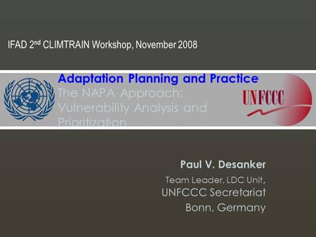 Paul V. Desanker Team Leader, LDC Unit, UNFCCC Secretariat Bonn, Germany Adaptation Planning and Practice The NAPA Approach: Vulnerability Analysis and.