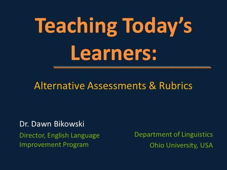 Department of Linguistics Ohio University, USA Alternative Assessments & Rubrics Dr. Dawn Bikowski Director, English Language Improvement Program.