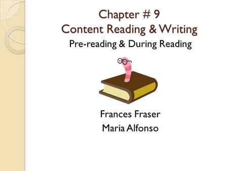 Chapter # 9 Content Reading & Writing Pre-reading & During Reading Frances Fraser Maria Alfonso.