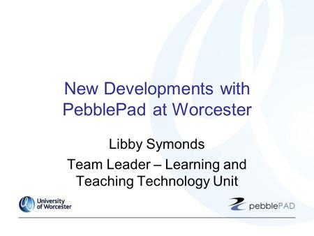 New Developments with PebblePad at Worcester Libby Symonds Team Leader – Learning and Teaching Technology Unit.