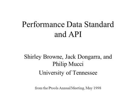 Performance Data Standard and API Shirley Browne, Jack Dongarra, and Philip Mucci University of Tennessee from the Ptools Annual Meeting, May 1998.