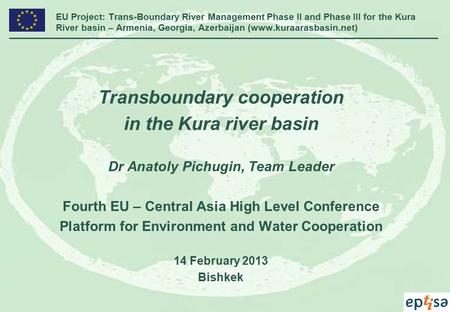 EU Project: Trans-Boundary River Management Phase II and Phase III for the Kura River basin – Armenia, Georgia, Azerbaijan (www.kuraarasbasin.net) Transboundary.