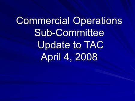 Commercial Operations Sub-Committee Update to TAC April 4, 2008.
