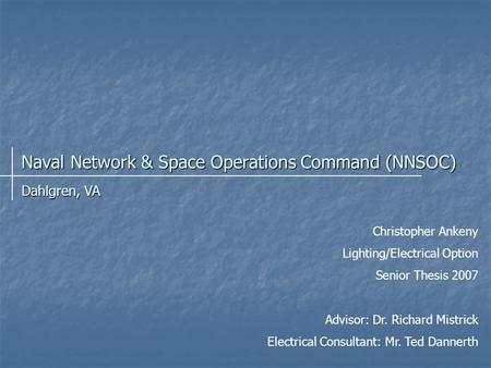 Naval Network & Space Operations Command (NNSOC) Christopher Ankeny Lighting/Electrical Option Senior Thesis 2007 Advisor: Dr. Richard Mistrick Electrical.