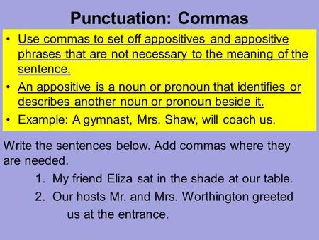 Punctuation: Commas Use commas to set off appositives and appositive phrases that are not necessary to the meaning of the sentence. An appositive is a.